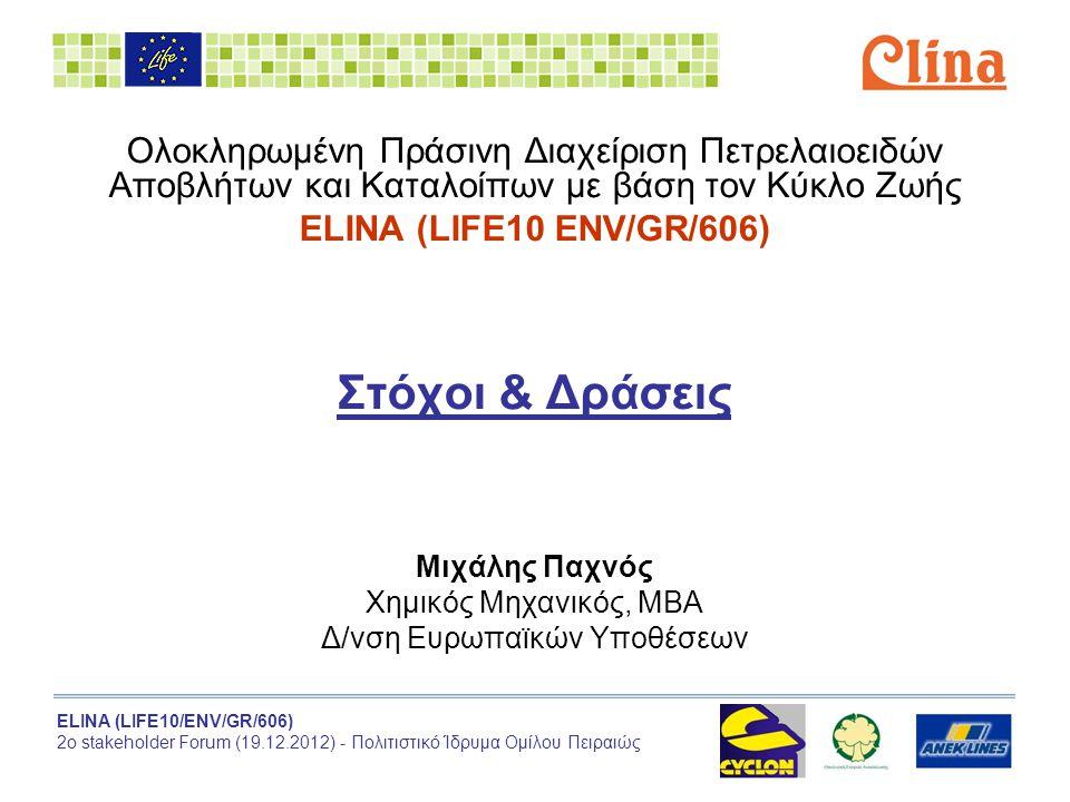 ELINA (LIFE10/ENV/GR/606) 2ο stakeholder Forum (19.12.2012) - Πολιτιστικό Ίδρυμα Ομίλου Πειραιώς Ολοκληρωμένη Πράσινη Διαχείριση Πετρελαιοειδών Αποβλήτων και Καταλοίπων με βάση τον Κύκλο Ζωής ELINA (LIFE10 ENV/GR/606) Στόχοι & Δράσεις Μιχάλης Παχνός Χημικός Μηχανικός, ΜΒΑ Δ/νση Ευρωπαϊκών Υποθέσεων