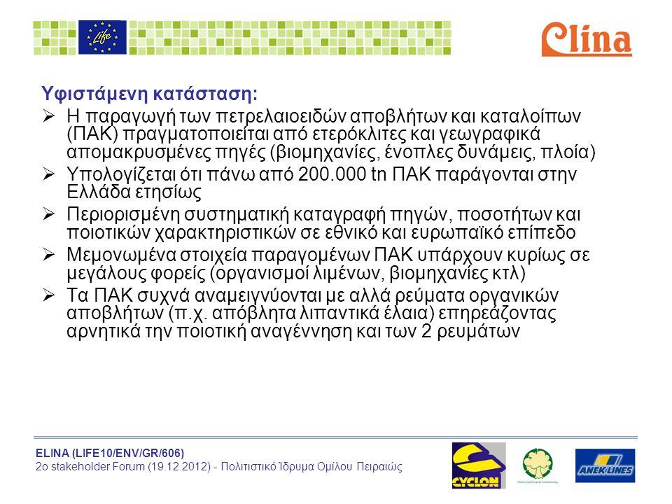 ELINA (LIFE10/ENV/GR/606) 2ο stakeholder Forum (19.12.2012) - Πολιτιστικό Ίδρυμα Ομίλου Πειραιώς Κύριες δραστηριότητες:  Καταγραφή πηγών, ποσοτήτων και χημικής σύστασης των ΠΑΚ που παράγονται στην Ελλάδα  Επιδεικτική πιλοτική εφαρμογή διαλογής στην πηγή, συλλογής και μεταφοράς ΠΑΚ  Ανάπτυξη σημαντικών δραστηριοτήτων διάδοσης του έργου Αναμενόμενα αποτελέσματα:  Έρευνα νομοθεσίας και θεσμικών υποχρεώσεων  Κατάλογος των πηγών και των ποσοτήτων ΠΑΚ στην Ελλάδα  Κατάλογος των υφιστάμενων υποδομών διαχείρισης ΠΑΚ  Χημική ανάλυση ΠΑΚ από 166 πηγές  Διαχείριση 1.660 tn ΠΑΚ  Διαλογή στην πηγή ΠΑΚ σε δύο επιβατηγά πλοία  Οδηγός βιώσιμης διαχείρισης ΠΑ (Green practice guide)  Δραστηριότητες διάδοσης στην Ελλάδα και την Ιταλία