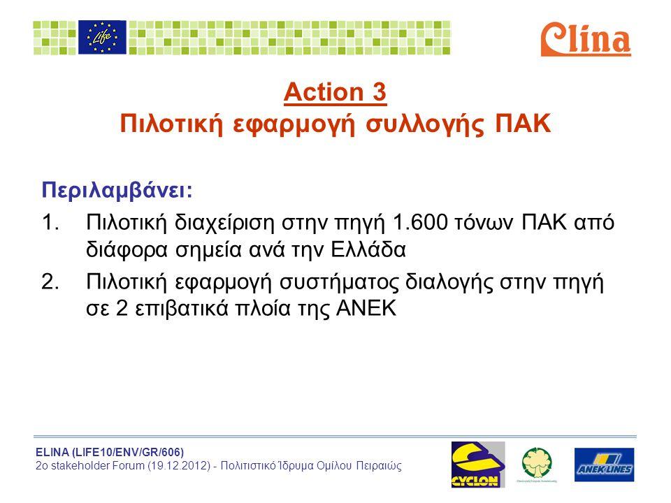 ELINA (LIFE10/ENV/GR/606) 2ο stakeholder Forum (19.12.2012) - Πολιτιστικό Ίδρυμα Ομίλου Πειραιώς Action 3 Πιλοτική εφαρμογή συλλογής ΠΑΚ Περιλαμβάνει: 1.Πιλοτική διαχείριση στην πηγή 1.600 τόνων ΠΑΚ από διάφορα σημεία ανά την Ελλάδα 2.Πιλοτική εφαρμογή συστήματος διαλογής στην πηγή σε 2 επιβατικά πλοία της ΑΝΕΚ