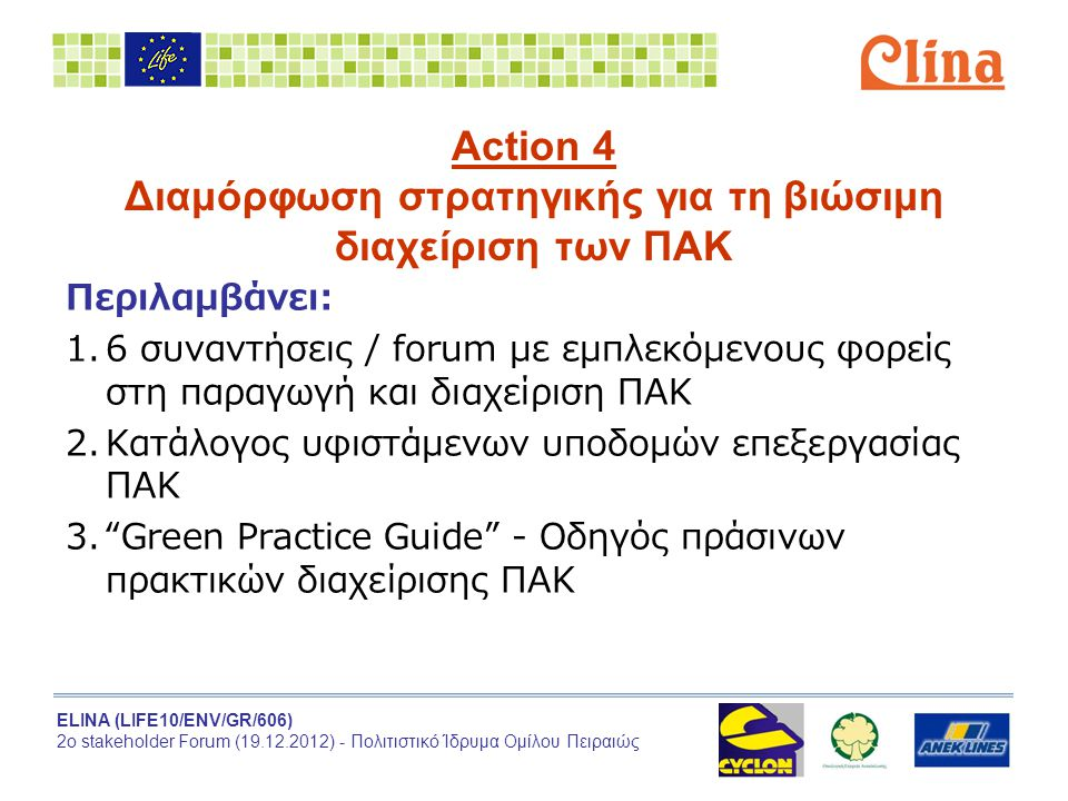 ELINA (LIFE10/ENV/GR/606) 2ο stakeholder Forum (19.12.2012) - Πολιτιστικό Ίδρυμα Ομίλου Πειραιώς Action 4 Διαμόρφωση στρατηγικής για τη βιώσιμη διαχείριση των ΠΑΚ Περιλαμβάνει:  6 συναντήσεις / forum με εμπλεκόμενους φορείς στη παραγωγή και διαχείριση ΠΑΚ  Κατάλογος υφιστάμενων υποδομών επεξεργασίας ΠΑΚ  Green Practice Guide - Οδηγός πράσινων πρακτικών διαχείρισης ΠΑΚ