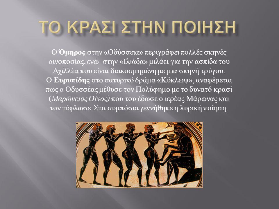 Ο Όμηρος στην « Οδύσσεια » περιγράφει πολλές σκηνές οινοποσίας, ενώ στην « Ιλιάδα » μιλάει για την ασπίδα του Αχιλλέα που είναι διακοσμημένη με μια σκ