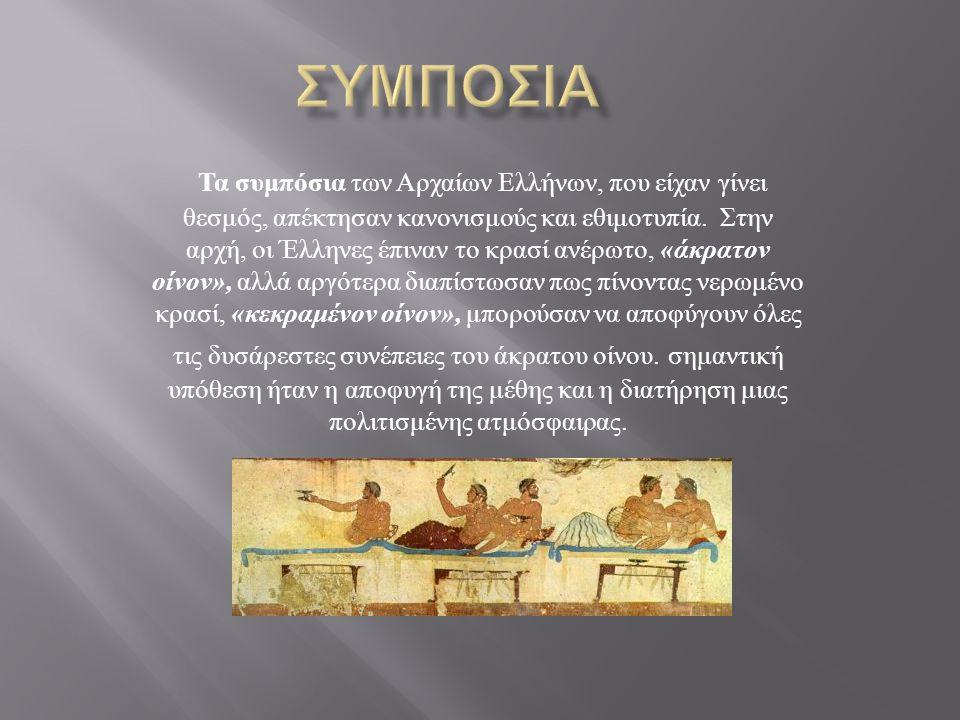 Τα συμπόσια των Αρχαίων Ελλήνων, που είχαν γίνει θεσμός, απέκτησαν κανονισμούς και εθιμοτυπία. Στην αρχή, οι Έλληνες έπιναν το κρασί ανέρωτο, « άκρατο