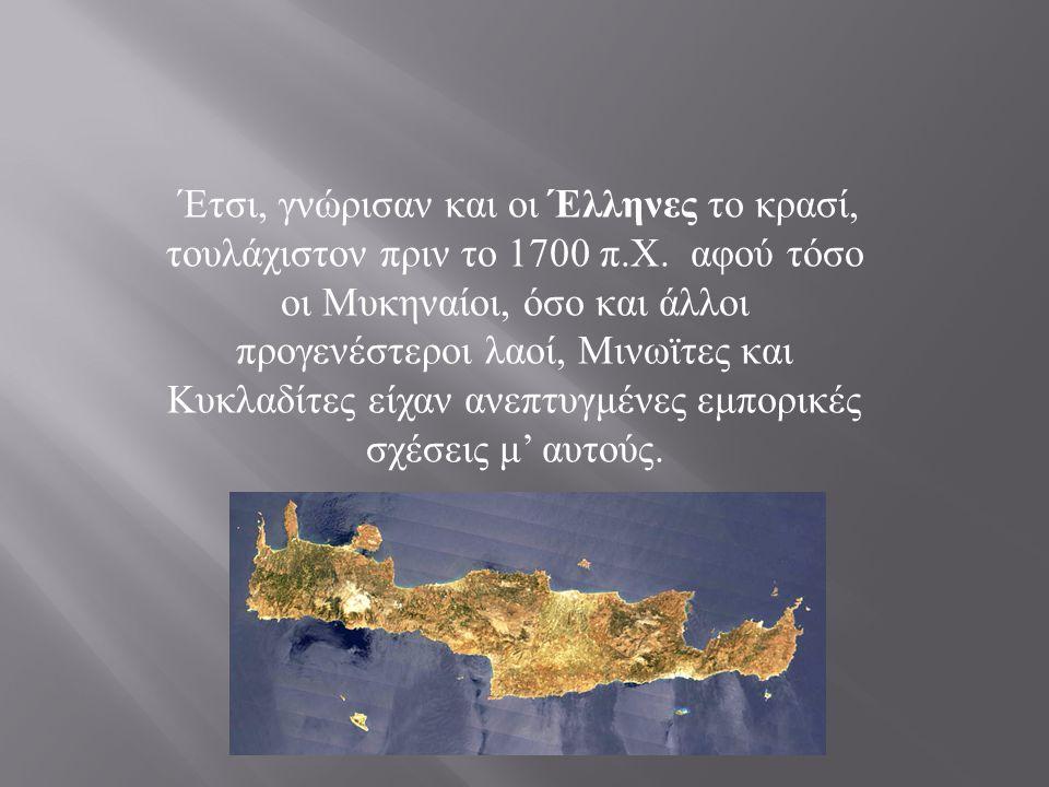 Έτσι, γνώρισαν και οι Έλληνες το κρασί, τουλάχιστον πριν το 1700 π. Χ. αφού τόσο οι Μυκηναίοι, όσο και άλλοι προγενέστεροι λαοί, Μινωϊτες και Κυκλαδίτ