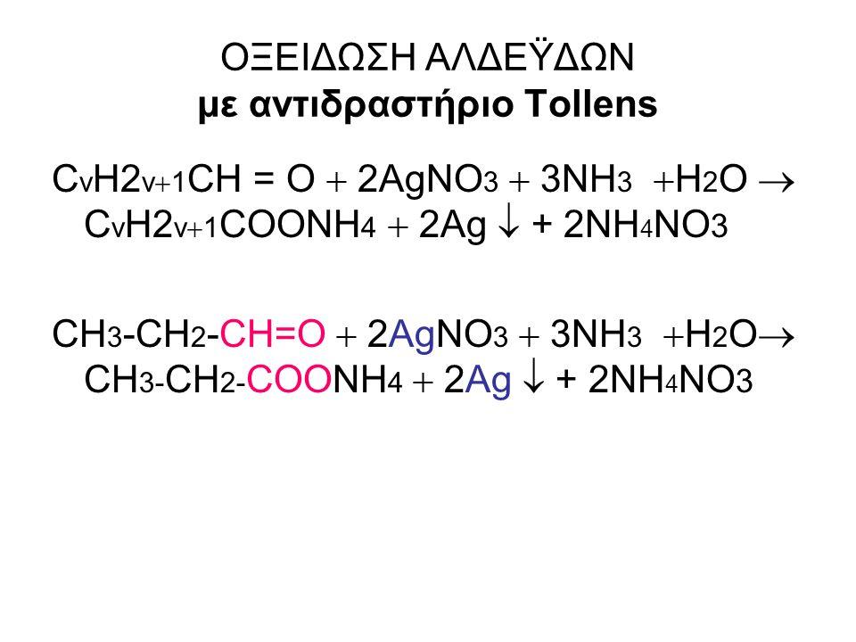 ΟΞΕΙΔΩΣΗ ΑΛΔΕΫΔΩΝ με αντιδραστήριο Tollens C v H2 v  1 CH = O  2AgNO 3  3NH 3  H 2 O  C v H2 v  1 COONH 4  2Ag  + 2NH 4 NO 3 CH 3 -CH 2 -CH=O