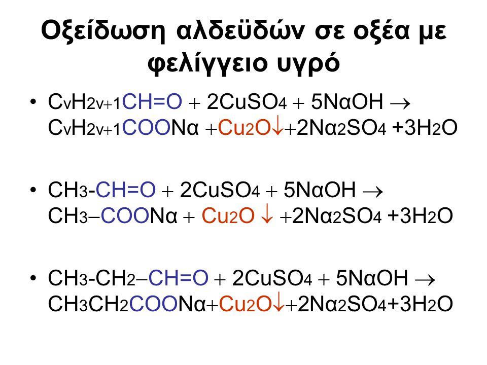Οξείδωση αλδεϋδών σε οξέα με φελίγγειο υγρό C v H 2v  1 CH=O  2CuSO 4  5NαOH  C v H 2v  1 COONα  Cu 2 O  2Nα 2 SO 4 +3H 2 O CH 3 -CH=O  2CuSO