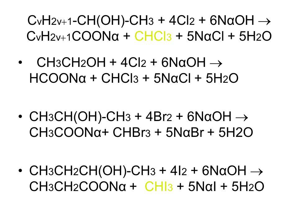 C v H 2v  1 -CH(OH)-CH 3 + 4Cl 2 + 6ΝαΟΗ  C v H 2v  1 COOΝα + CHCl 3 + 5ΝαCl + 5H 2 O CH 3 CH 2 ΟΗ + 4Cl 2 + 6ΝαΟΗ  ΗCOOΝα + CHCl 3 + 5ΝαCl + 5H 2 O CH 3 CH(OH)-CH 3 + 4Br 2 + 6ΝαΟΗ  CH 3 COOΝα+ CHBr 3 + 5ΝαBr + 5H2O CH 3 CH 2 CH(OH)-CH 3 + 4I 2 + 6ΝαΟΗ  CH 3 CH 2 COOΝα + CHI 3 + 5ΝαI + 5H 2 O