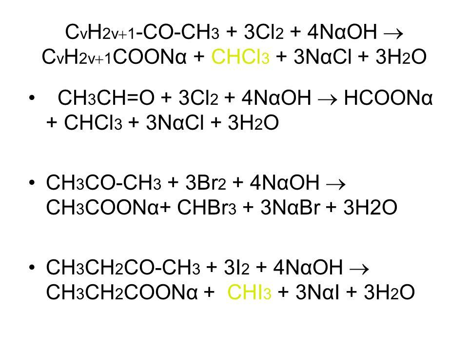 C v H 2v  1 -CO-CH 3 + 3Cl 2 + 4ΝαΟΗ  C v H 2v  1 COOΝα + CHCl 3 + 3ΝαCl + 3H 2 O CH 3 CH=Ο + 3Cl 2 + 4ΝαΟΗ  ΗCOOΝα + CHCl 3 + 3ΝαCl + 3H 2 O CH 3 CO-CH 3 + 3Br 2 + 4ΝαΟΗ  CH 3 COOΝα+ CHBr 3 + 3ΝαBr + 3H2O CH 3 CH 2 CO-CH 3 + 3I 2 + 4ΝαΟΗ  CH 3 CH 2 COOΝα + CHI 3 + 3ΝαI + 3H 2 O