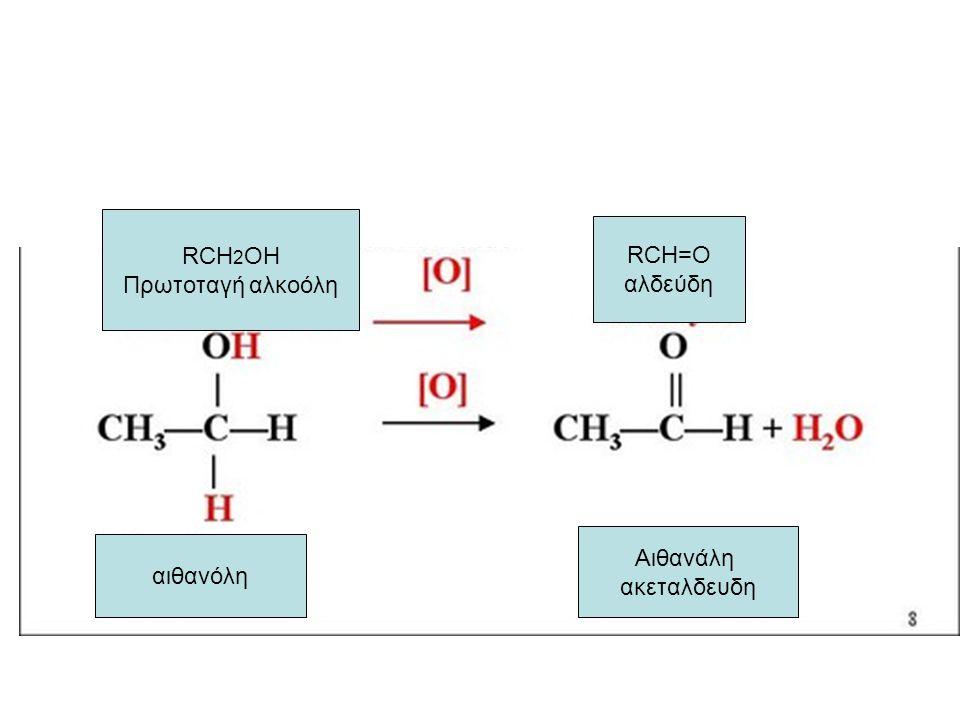 RCH 2 OH Πρωτοταγή αλκοόλη RCH=O αλδεύδη αιθανόλη Αιθανάλη ακεταλδευδη