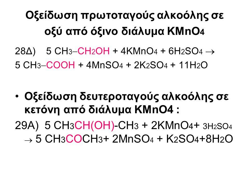 Οξείδωση πρωτοταγούς αλκοόλης σε αλδεΰδη από όξινο διάλυμα K 2 Cr 2 O 7 28Δ) 3CH 3  CH 2 OH + K 2 Cr 2 O 7 + 4Η 2 SO 4  3CH 3  COOH + Cr 2 (SO 4 ) 3 + K 2 SO 4 +7H 2 O Οξείδωση δευτεροταγούς αλκοόλης σε κετόνη από διάλυμα K2Cr2O7 : 29Δ) 3CH 3 CH(OH)CH 3 +K 2 Cr 2 O 7 + 4Η 2 SO 4  3 CH 3 COCH 3 +Cr 2 (SO 4 ) 3 +K 2 SO 4 +7H 2 O