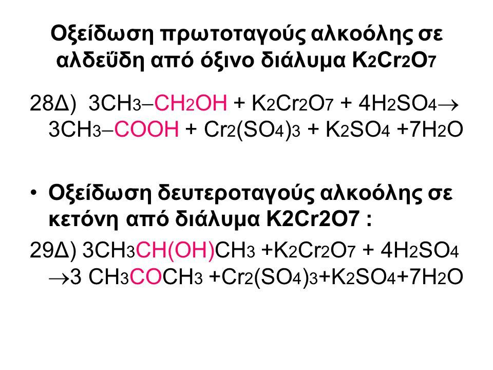 Οξείδωση πρωτοταγούς αλκοόλης σε αλδεΰδη από όξινο διάλυμα K 2 Cr 2 O 7 28Δ) 3CH 3  CH 2 OH + K 2 Cr 2 O 7 + 4Η 2 SO 4  3CH 3  COOH + Cr 2 (SO 4 )