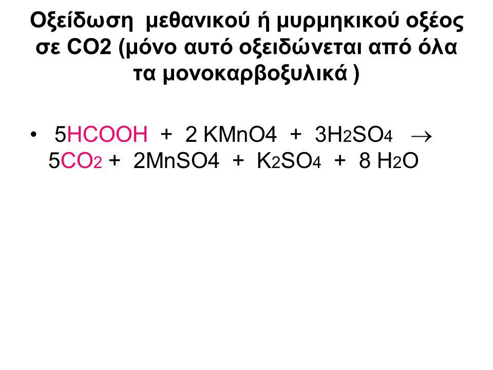Οξείδωση μεθανικού ή μυρμηκικού οξέος σε CO2 (μόνο αυτό οξειδώνεται από όλα τα μονοκαρβοξυλικά ) 5ΗCΟOH + 2 KMnO4 + 3Η 2 SO 4  5CO 2 + 2MnSO4 + K 2 S