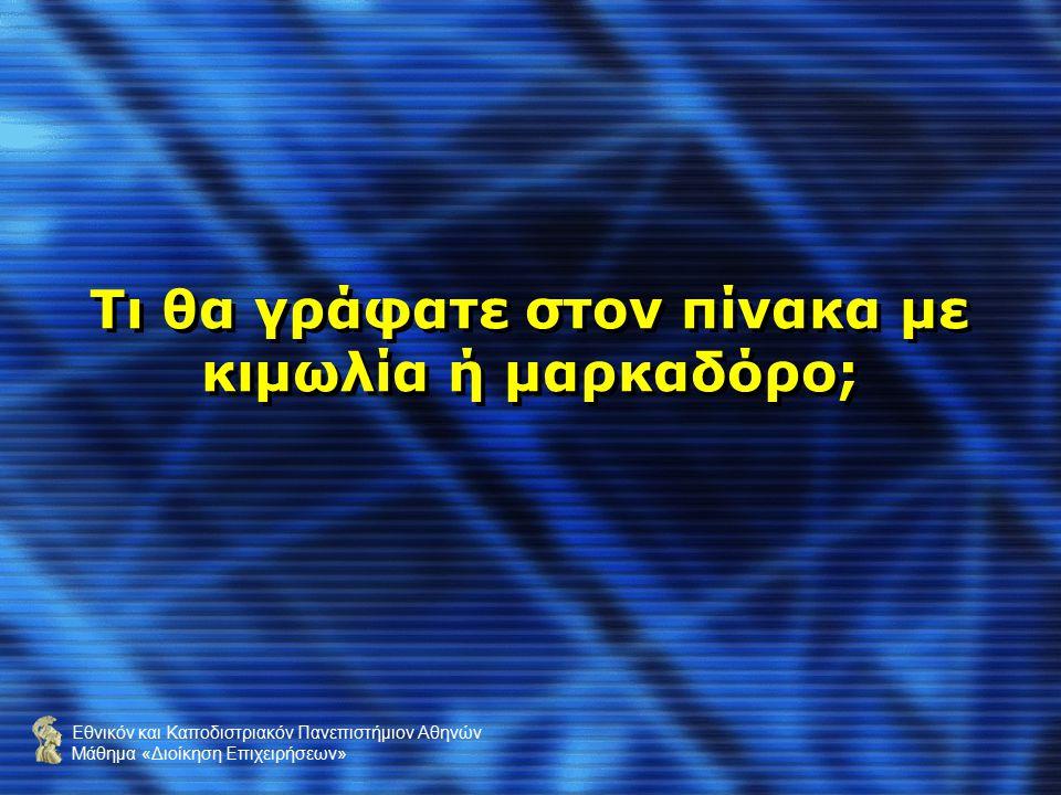 Εθνικόν και Καποδιστριακόν Πανεπιστήμιον Αθηνών Μάθημα «Διοίκηση Επιχειρήσεων» Τι θα γράφατε στον πίνακα με κιμωλία ή μαρκαδόρο;