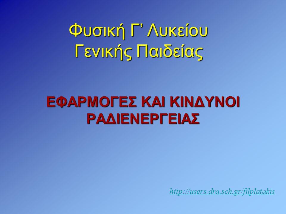 ΕΦΑΡΜΟΓΕΣ ΚΑΙ ΚΙΝΔΥΝΟΙ ΡΑΔΙΕΝΕΡΓΕΙΑΣ Φυσική Γ' Λυκείου Γενικής Παιδείας http://users.dra.sch.gr/filplatakis