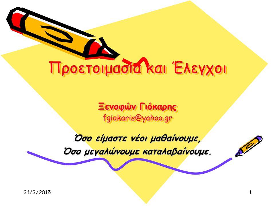 31/3/20151 Προετοιμασία και Έλεγχοι Ξενοφών Γιόκαρης fgiokaris@yahoo.gr Όσο είμαστε νέοι μαθαίνουμε, Όσο μεγαλώνουμε καταλαβαίνουμε.