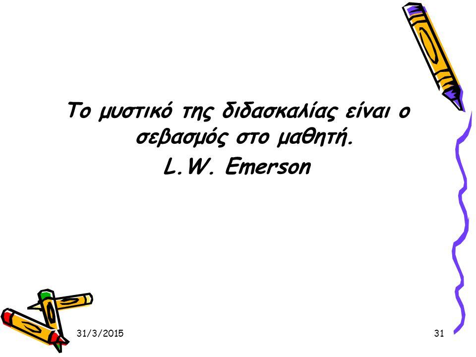 31/3/201531 Το μυστικό της διδασκαλίας είναι ο σεβασμός στο μαθητή. L.W. Emerson