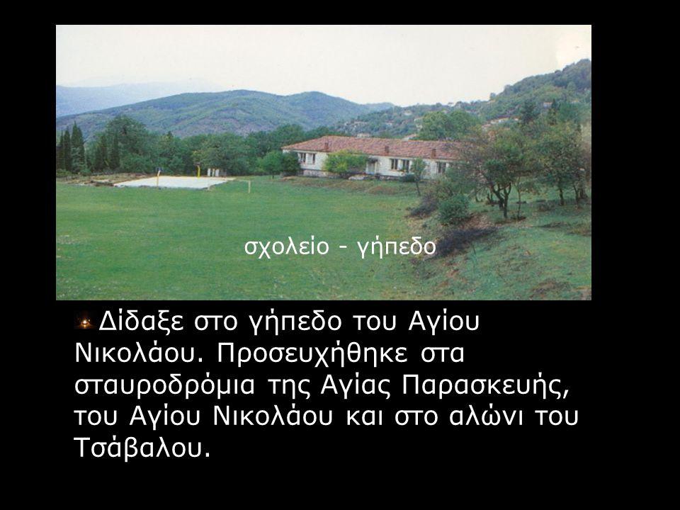 σχολείο - γήπεδο Δίδαξε στο γήπεδο του Αγίου Νικολάου. Προσευχήθηκε στα σταυροδρόμια της Αγίας Παρασκευής, του Αγίου Νικολάου και στο αλώνι του Τσάβαλ