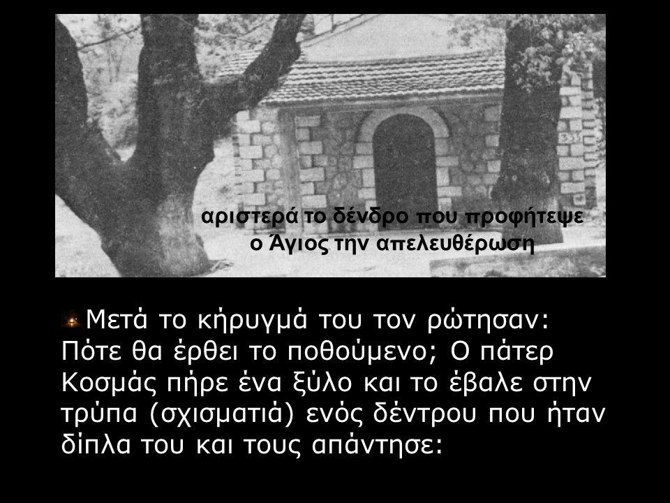αριστερά το δένδρο π ου π ροφήτεψε ο Άγιος την α π ελευθέρωση Μετά το κήρυγμά του τον ρώτησαν: Πότε θα έρθει το ποθούμενο; Ο πάτερ Κοσμάς πήρε ένα ξύλ