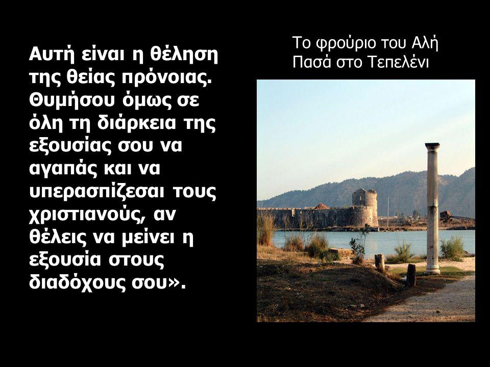 Το φρούριο του Αλή Πασά στο Τεπελένι Αυτή είναι η θέληση της θείας πρόνοιας. Θυμήσου όμως σε όλη τη διάρκεια της εξουσίας σου να αγαπάς και να υπερασπ