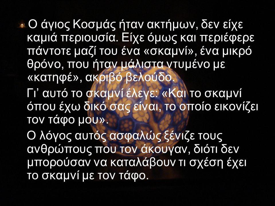 Ο άγιος Κοσμάς ήταν ακτήμων, δεν είχε καμιά περιουσία. Είχε όμως και περιέφερε πάντοτε μαζί του ένα «σκαμνί», ένα μικρό θρόνο, που ήταν μάλιστα ντυμέν