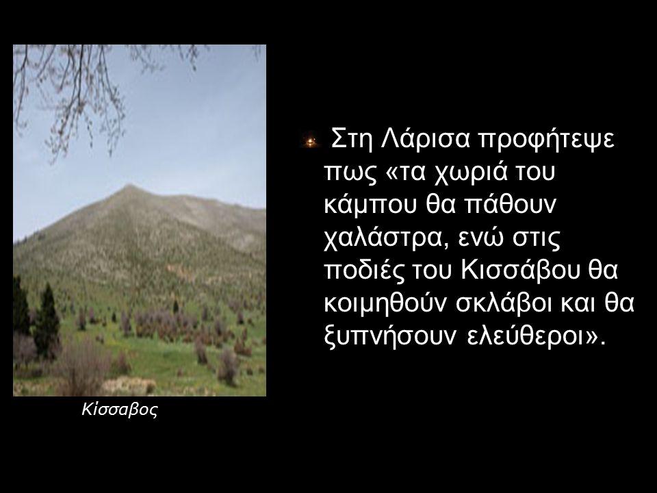Στη Λάρισα προφήτεψε πως «τα χωριά του κάμπου θα πάθουν χαλάστρα, ενώ στις ποδιές του Κισσάβου θα κοιμηθούν σκλάβοι και θα ξυπνήσουν ελεύθεροι». Κίσσα