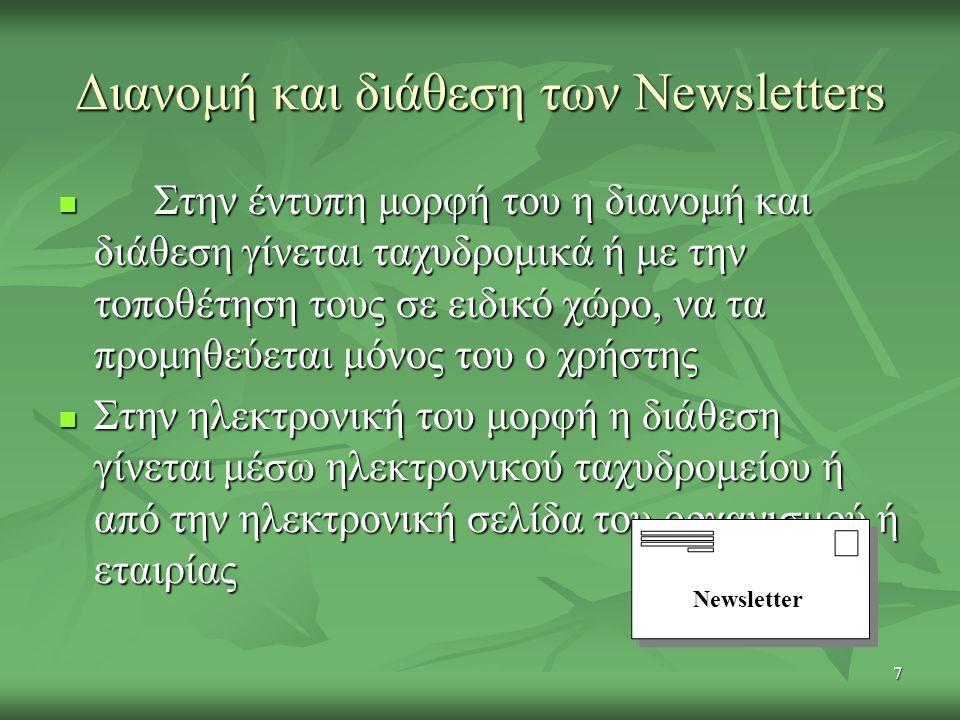 7 Διανομή και διάθεση των Newsletters Στην έντυπη μορφή του η διανομή και διάθεση γίνεται ταχυδρομικά ή με την τοποθέτηση τους σε ειδικό χώρο, να τα προμηθεύεται μόνος του ο χρήστης Στην έντυπη μορφή του η διανομή και διάθεση γίνεται ταχυδρομικά ή με την τοποθέτηση τους σε ειδικό χώρο, να τα προμηθεύεται μόνος του ο χρήστης Στην ηλεκτρονική του μορφή η διάθεση γίνεται μέσω ηλεκτρονικού ταχυδρομείου ή από την ηλεκτρονική σελίδα του οργανισμού ή εταιρίας Στην ηλεκτρονική του μορφή η διάθεση γίνεται μέσω ηλεκτρονικού ταχυδρομείου ή από την ηλεκτρονική σελίδα του οργανισμού ή εταιρίας Newsletter
