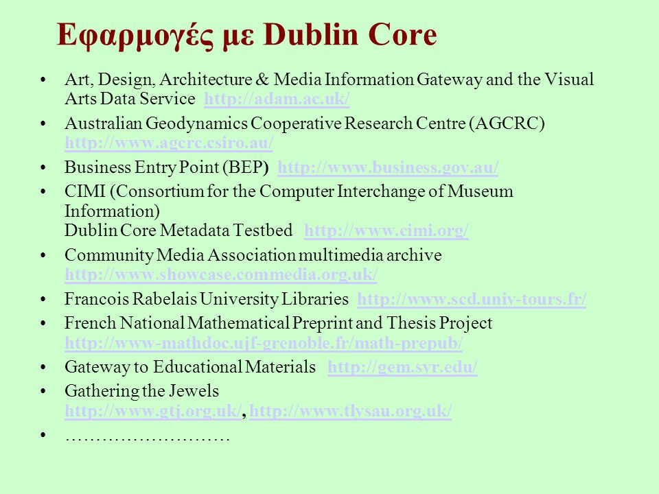 Εφαρμογές με Dublin Core Art, Design, Architecture & Media Information Gateway and the Visual Arts Data Service http://adam.ac.uk/http://adam.ac.uk/ Australian Geodynamics Cooperative Research Centre (AGCRC) http://www.agcrc.csiro.au/ http://www.agcrc.csiro.au/ Business Entry Point (BEP) http://www.business.gov.au/http://www.business.gov.au/ CIMI (Consortium for the Computer Interchange of Museum Information) Dublin Core Metadata Testbed http://www.cimi.org/http://www.cimi.org/ Community Media Association multimedia archive http://www.showcase.commedia.org.uk/ http://www.showcase.commedia.org.uk/ Francois Rabelais University Libraries http://www.scd.univ-tours.fr/http://www.scd.univ-tours.fr/ French National Mathematical Preprint and Thesis Project http://www-mathdoc.ujf-grenoble.fr/math-prepub/ http://www-mathdoc.ujf-grenoble.fr/math-prepub/ Gateway to Educational Materials http://gem.syr.edu/http://gem.syr.edu/ Gathering the Jewels http://www.gtj.org.uk/, http://www.tlysau.org.uk/ http://www.gtj.org.uk/http://www.tlysau.org.uk/ ………………………