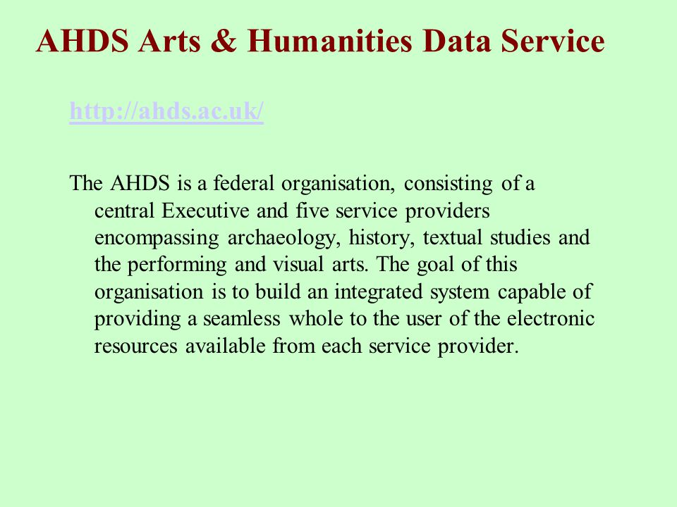AHDS Arts & Humanities Data Service http://ahds.ac.uk/ The AHDS is a federal organisation, consisting of a central Executive and five service providers encompassing archaeology, history, textual studies and the performing and visual arts.