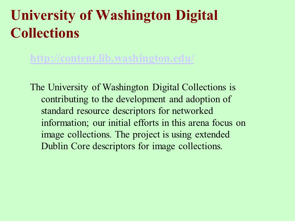 University of Washington Digital Collections http://content.lib.washington.edu/ The University of Washington Digital Collections is contributing to the development and adoption of standard resource descriptors for networked information; our initial efforts in this arena focus on image collections.