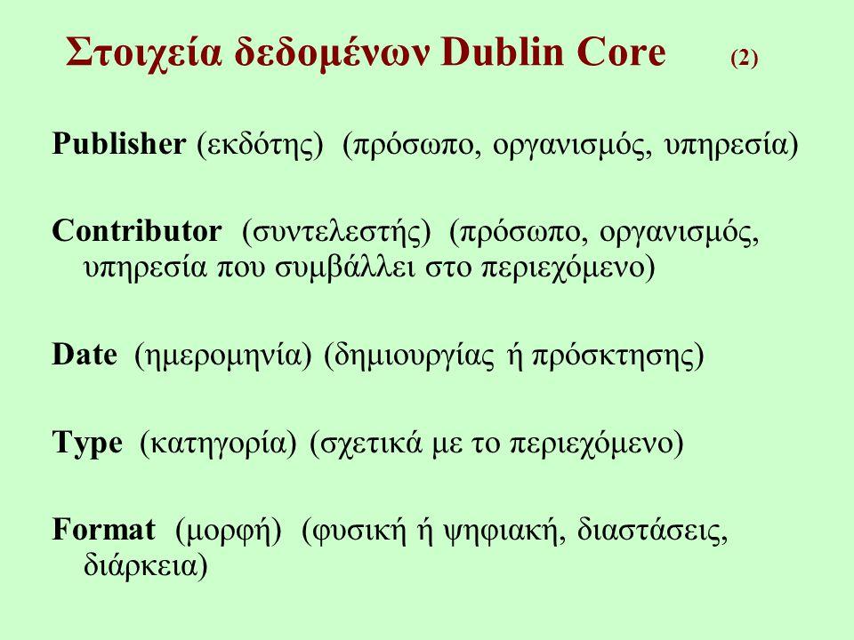 Resource Identifier (αναγνωριστικό, URL, ISBN…) Source (προέλευση) (απ' όπου παράγεται το παρόν τεκμήριο) Language (γλώσσα) (του περιεχομένου της πηγής) Relation (σχέση) (αναφορά σε σχετική πηγή) Coverage (κάλυψη) (γεωγραφική, χρονική) Rights (δικαιώματα) (πνευματική ιδιοκτησία) Στοιχεία δεδομένων Dublin Core (3)