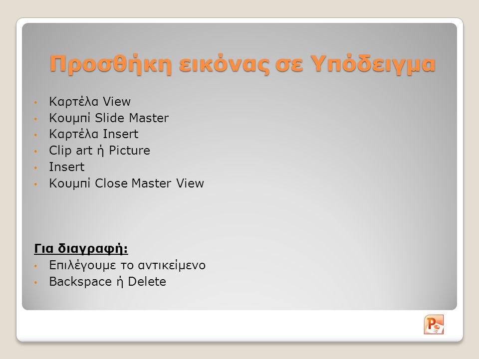 Προσθήκη εικόνας σε Υπόδειγμα Καρτέλα View Κουμπί Slide Master Καρτέλα Insert Clip art ή Picture Insert Κουμπί Close Master View Για διαγραφή: Επιλέγουμε το αντικείμενο Backspace ή Delete