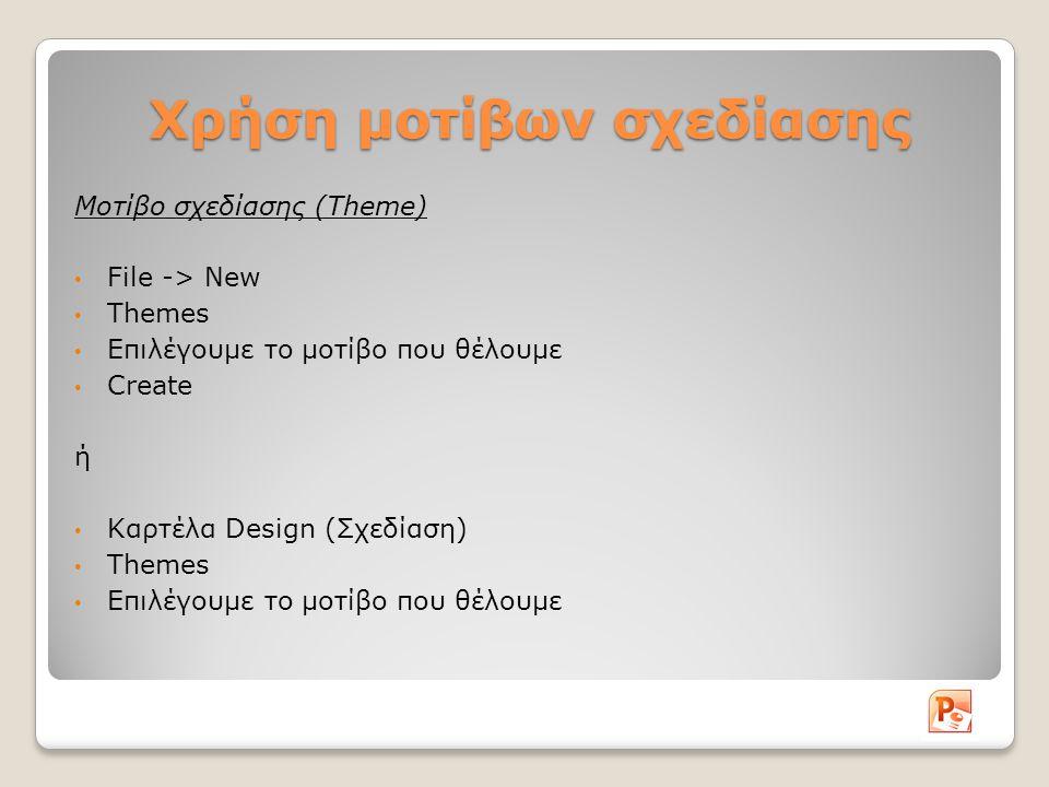 Αλλαγή χρώματος φόντου διαφάνειας Καρτέλα Design (Σχεδίαση) Background Style (Στυλ Φόντου) Επιλέγουμε το στυλ που επιθυμούμε Σε περίπτωση που θέλουμε να χρησιμοποιήσουμε κάποιο άλλο χρώμα: Format Background Fill Ορίζουμε το χρώμα Close (εφαρμόζεται μόνο στην τρέχουσα διαφάνεια) Apply to all: Εφαρμόζεται το χρώμα στο φόντο όλων των διαφανειών της παρουσίασης μας.