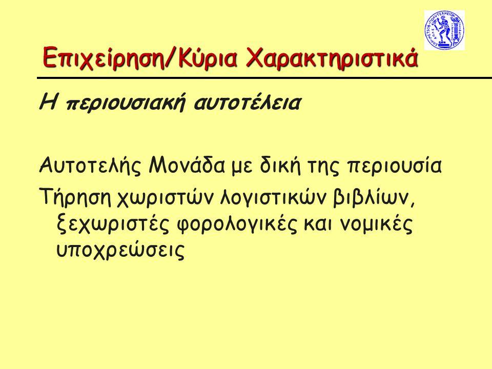 Επιχείρηση/Κύρια Χαρακτηριστικά Η περιουσιακή αυτοτέλεια Αυτοτελής Μονάδα με δική της περιουσία Τήρηση χωριστών λογιστικών βιβλίων, ξεχωριστές φορολογ