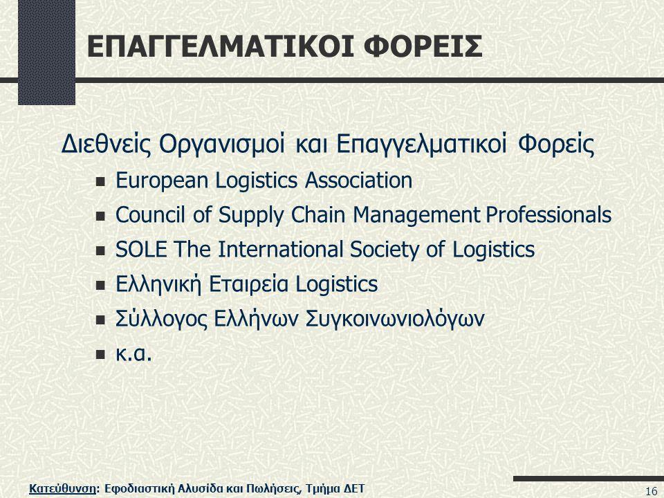 Κατεύθυνση: Εφοδιαστική Αλυσίδα και Πωλήσεις, Τμήμα ΔΕΤ 16 ΕΠΑΓΓΕΛΜΑΤΙΚΟΙ ΦΟΡΕΙΣ Διεθνείς Οργανισμοί και Επαγγελματικοί Φορείς European Logistics Association Council of Supply Chain Management Professionals SOLE The International Society of Logistics Ελληνική Εταιρεία Logistics Σύλλογος Ελλήνων Συγκοινωνιολόγων κ.α.