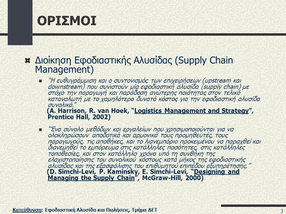 Κατεύθυνση: Εφοδιαστική Αλυσίδα και Πωλήσεις, Τμήμα ΔΕΤ 3 ΟΡΙΣΜΟΙ Διοίκηση Εφοδιαστικής Αλυσίδας (Supply Chain Management) Η ευθυγράμμιση και ο συντονισμός των επιχειρήσεων (upstream και downstream) που συνιστούν μία εφοδιαστική αλυσίδα (supply chain) με στόχο την παραγωγή και παράδοση ανώτερης ποιότητας στον τελικό καταναλωτή με το χαμηλότερο δυνατό κόστος για την εφοδιαστική αλυσίδα συνολικά. (A.