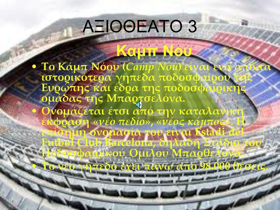 ΑΞΙΟΘΕΑΤΟ 3 Καμπ Νου Το Κάμπ Νόου (Camp Nou) είναι ένα από τα ιστορικότερα γήπεδα ποδοσφαίρου της Ευρώπης και έδρα της ποδοσφαιρικής ομάδας της Μπαρτσ