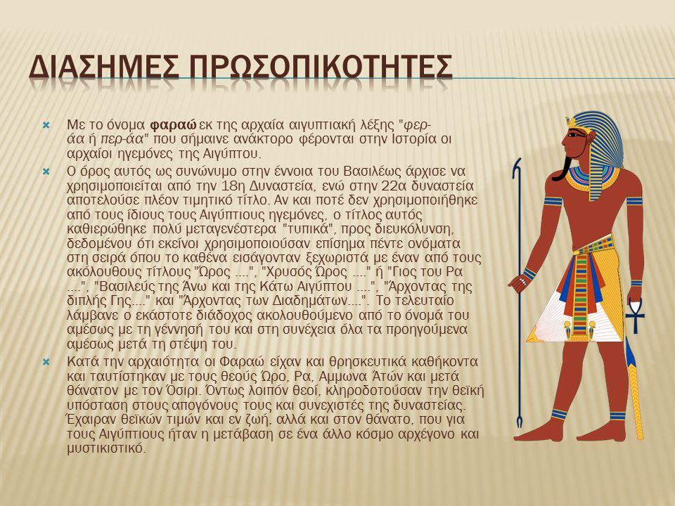  Με το όνομα φαραώ εκ της αρχαία αιγυπτιακή λέξης φερ- άα ή περ-άα που σήμαινε ανάκτορο φέρονται στην Ιστορία οι αρχαίοι ηγεμόνες της Αιγύπτου.