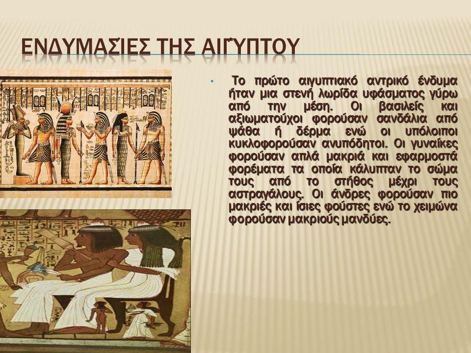 Το πρώτο αιγυπτιακό αντρικό ένδυμα ήταν μια στενή λωρίδα υφάσματος γύρω από την μέση. Οι βασιλείς και αξιωματούχοι φορούσαν σανδάλια από ψάθα ή δέρμα