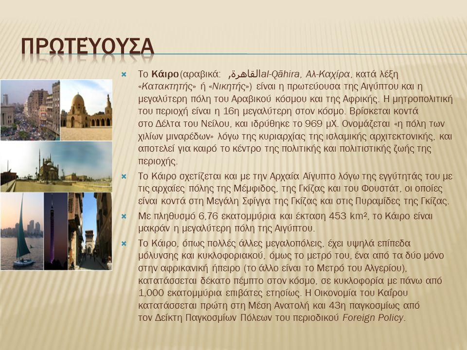  Το Κάιρο (αραβικά: القاهرة, al-Qāhira, Αλ-Καχίρα, κατά λέξη «Κατακτητής» ή «Νικητής») είναι η πρωτεύουσα της Αιγύπτου και η μεγαλύτερη πόλη του Αραβικού κόσμου και της Αφρικής.