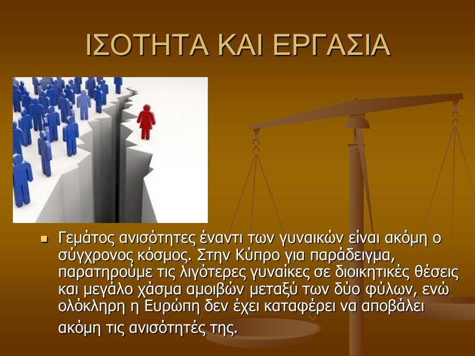 ΙΣΟΤΗΤΑ ΚΑΙ ΕΡΓΑΣΙΑ Γεμάτος ανισότητες έναντι των γυναικών είναι ακόμη ο σύγχρονος κόσμος. Στην Κύπρο για παράδειγμα, παρατηρούμε τις λιγότερες γυναίκ