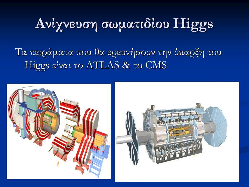 Ανίχνευση σωματιδίου Higgs Τα πειράματα που θα ερευνήσουν την ύπαρξη του Higgs είναι το ATLAS & το CMS