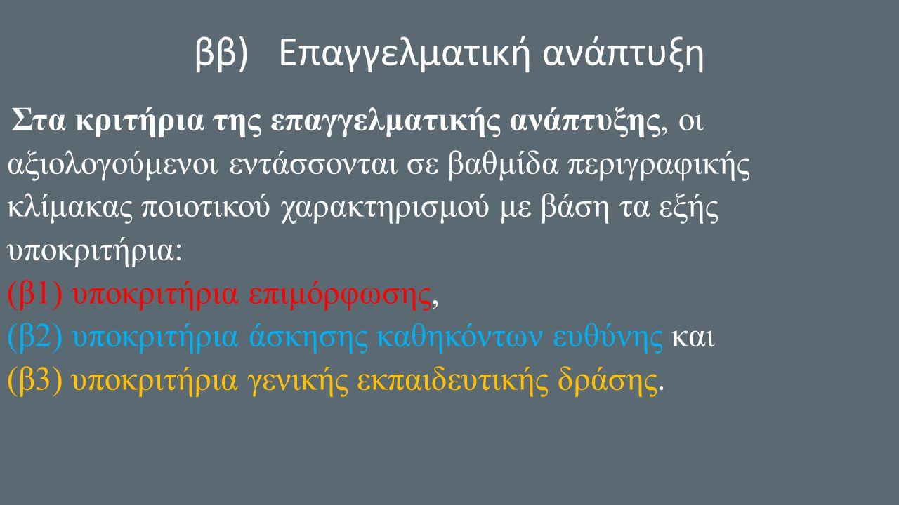 ββ) Επαγγελματική ανάπτυξη Στα κριτήρια της επαγγελματικής ανάπτυξης, οι αξιολογούμενοι εντάσσονται σε βαθμίδα περιγραφικής κλίμακας ποιοτικού χαρακτηρισμού με βάση τα εξής υποκριτήρια: (β1) υποκριτήρια επιμόρφωσης, (β2) υποκριτήρια άσκησης καθηκόντων ευθύνης και (β3) υποκριτήρια γενικής εκπαιδευτικής δράσης.