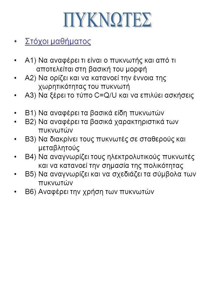 Στόχοι μαθήματος Α1) Να αναφέρει τι είναι ο πυκνωτής και από τι αποτελείται στη βασική του μορφή Α2) Να ορίζει και να κατανοεί την έννοια της χωρητικότητας του πυκνωτή Α3) Να ξέρει το τύπο C=Q/U και να επιλύει ασκήσεις Β1) Να αναφέρει τα βασικά είδη πυκνωτών Β2) Να αναφέρει τα βασικά χαρακτηριστικά των πυκνωτών Β3) Να διακρίνει τους πυκνωτές σε σταθερούς και μεταβλητούς Β4) Να αναγνωρίζει τους ηλεκτρολυτικούς πυκνωτές και να κατανοεί την σημασία της πολικότητας Β5) Να αναγνωρίζει και να σχεδιάζει τα σύμβολα των πυκνωτών Β6) Αναφέρει την χρήση των πυκνωτών