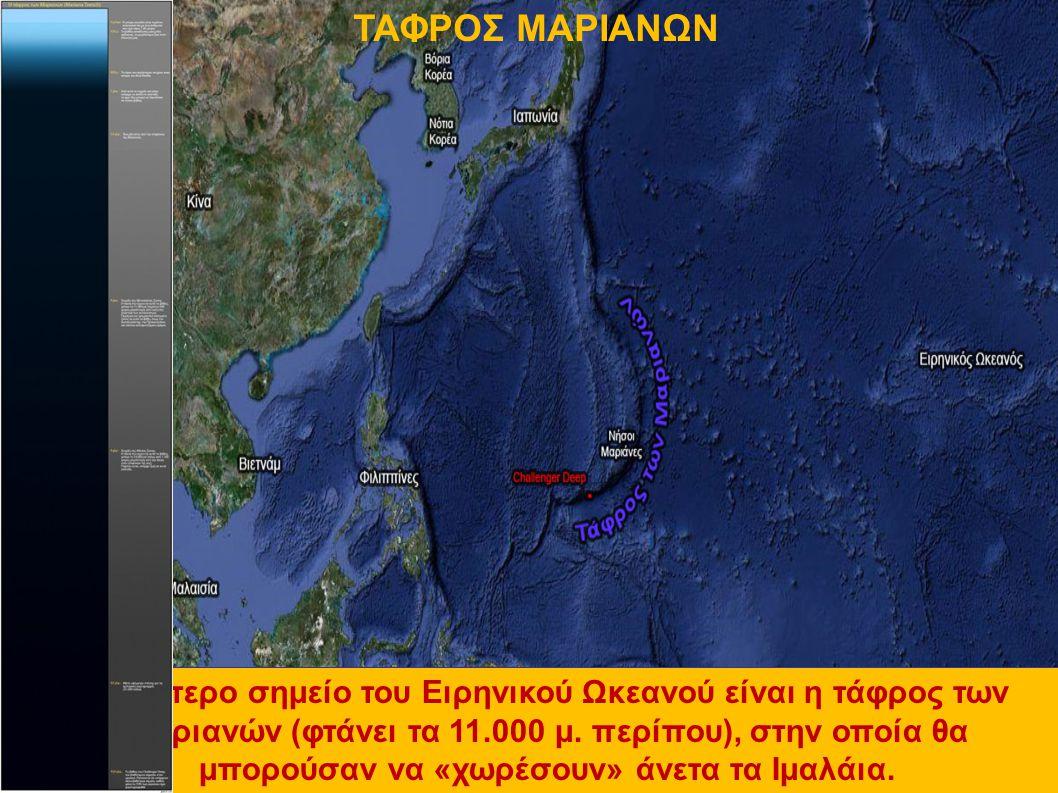 Το βαθύτερο σημείο του Ειρηνικού Ωκεανού είναι η τάφρος των Μαριανών (φτάνει τα 11.000 μ. περίπου), στην οποία θα μπορούσαν να «χωρέσουν» άνετα τα Ιμα