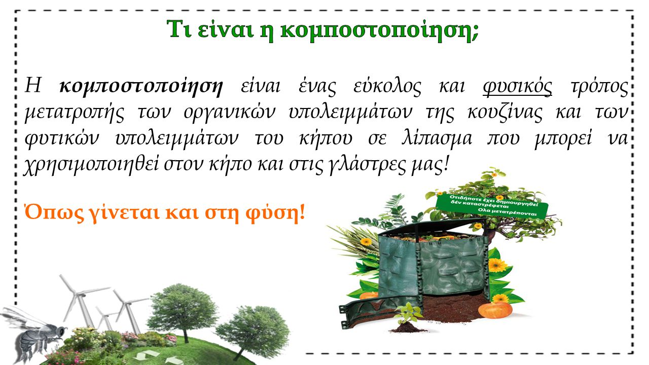 Η κομποστοποίηση είναι ένας εύκολος και φυσικός τρόπος μετατροπής των οργανικών υπολειμμάτων της κουζίνας και των φυτικών υπολειμμάτων του κήπου σε λίπασμα που μπορεί να χρησιμοποιηθεί στον κήπο και στις γλάστρες μας.