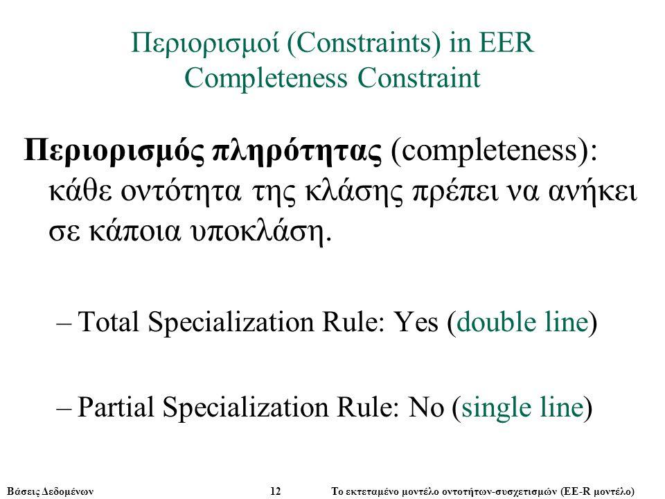 Βάσεις Δεδομένων 12 Το εκτεταμένο μοντέλο οντοτήτων-συσχετισμών (ΕE-R μοντέλο) Περιορισμοί (Constraints) in EER Completeness Constraint Περιορισμός πληρότητας (completeness): κάθε οντότητα της κλάσης πρέπει να ανήκει σε κάποια υποκλάση.