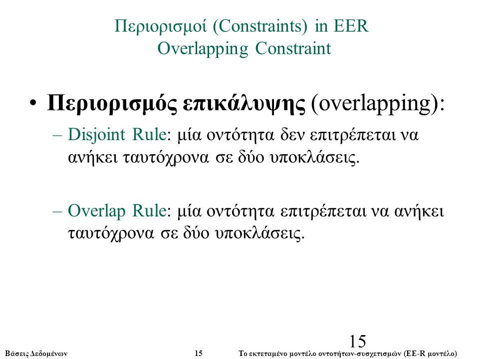Βάσεις Δεδομένων 15 Το εκτεταμένο μοντέλο οντοτήτων-συσχετισμών (ΕE-R μοντέλο) 15 Περιορισμός επικάλυψης (overlapping): –Disjoint Rule: –Disjoint Rule: μία οντότητα δεν επιτρέπεται να ανήκει ταυτόχρονα σε δύο υποκλάσεις.