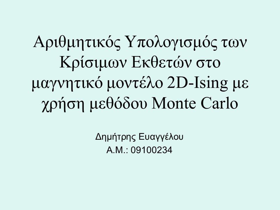 Αριθμητικός Υπολογισμός των Κρίσιμων Εκθετών στο μαγνητικό μοντέλο 2D-Ising με χρήση μεθόδου Monte Carlo Δημήτρης Ευαγγέλου Α.Μ.: 09100234