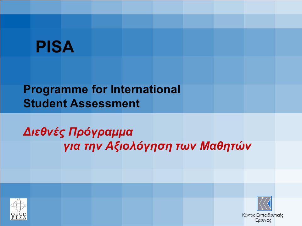 Κέντρο Εκπαιδευτικής Έρευνας PISA Programme for International Student Assessment Διεθνές Πρόγραμμα για την Αξιολόγηση των Μαθητών