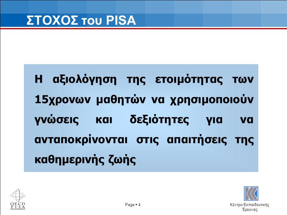 Κέντρο Εκπαιδευτικής Έρευνας ΣΤΟΧΟΣ του PISA Η αξιολόγηση της ετοιμότητας των 15χρονων μαθητών να χρησιμοποιούν γνώσεις και δεξιότητες για να ανταποκρίνονται στις απαιτήσεις της καθημερινής ζωής Page  4