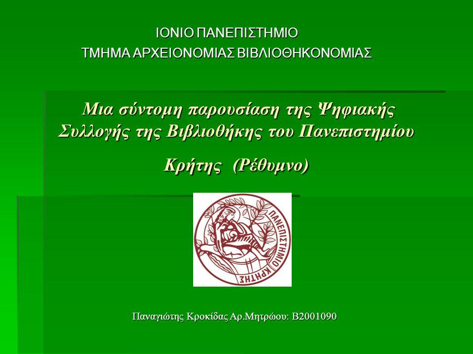 Μια σύντομη παρουσίαση της Ψηφιακής Συλλογής της Βιβλιοθήκης του Πανεπιστημίου Κρήτης (Ρέθυμνο) Μια σύντομη παρουσίαση της Ψηφιακής Συλλογής της Βιβλιοθήκης του Πανεπιστημίου Κρήτης (Ρέθυμνο) ΙΟΝΙΟ ΠΑΝΕΠΙΣΤΗΜΙΟ ΤΜΗΜΑ ΑΡΧΕΙΟΝΟΜΙΑΣ ΒΙΒΛΙΟΘΗΚΟΝΟΜΙΑΣ Παναγιώτης Κροκίδας Αρ.Μητρώου: Β2001090